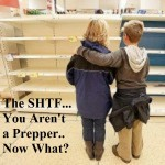 The SHTF…You Aren't a Prepper… Now What?
