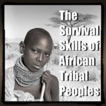 The Survival Skills of African Tribal Peoples