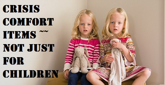 Crisis Comfort Items ~~ Not Just For Children