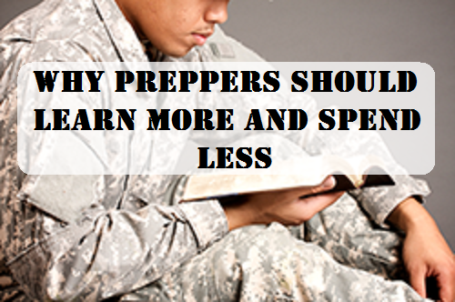 Why Preppers Should Learn More and Spend Less